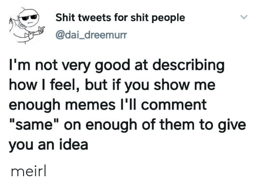 "Memes, Shit, and Good: Shit tweets for shit people  @dai_dreemurr  I'm not very good at describing  how I feel, but if you show me  enough memes l'll comment  ""same"" on enough of them to give  you an idea meirl"