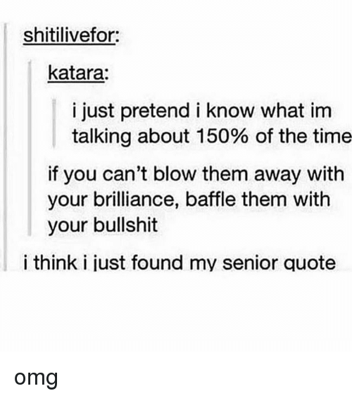 Omg, Tumblr, and Time: shitilivefor:  katara:  i just pretend i know what im  talking about 150% of the time  if you can't blow them away with  your brilliance, baffle them with  your bullshit  i think i just found my senior quote omg