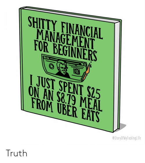 Uber, Truth, and Rom: SHITTY FINANCIAL  MANAGEMENT  FOR BEGINNERS  20  JUST SPENT $25  ON AN $8.19 MEAL  ROM UBER EATS  StoryOPMy FuckingLife Truth