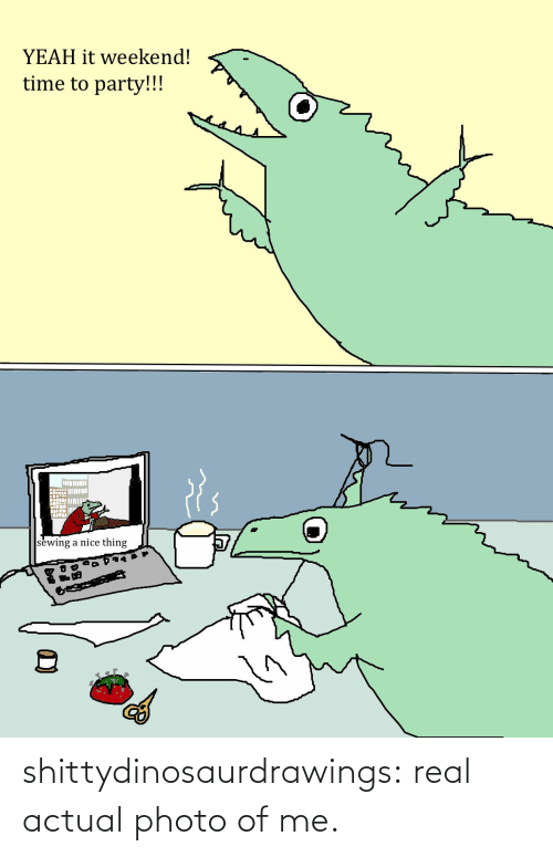 Of Me: shittydinosaurdrawings: real actualphoto of me.