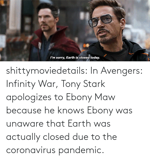 Due To: shittymoviedetails:  In Avengers: Infinity War, Tony Stark apologizes to Ebony Maw because he knows Ebony was unaware that Earth was actually closed due to the coronavirus pandemic.