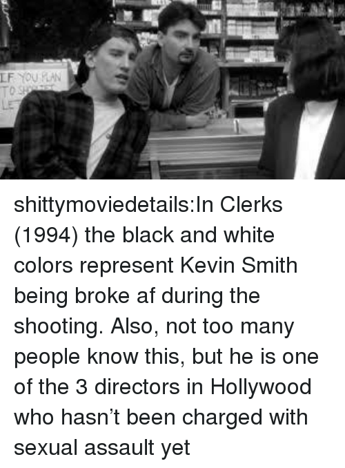 Broke AF: shittymoviedetails:In Clerks (1994) the black and white colors represent Kevin Smith being broke af during the shooting. Also, not too many people know this, but he is one of the 3 directors in Hollywood who hasn't been charged with sexual assault yet