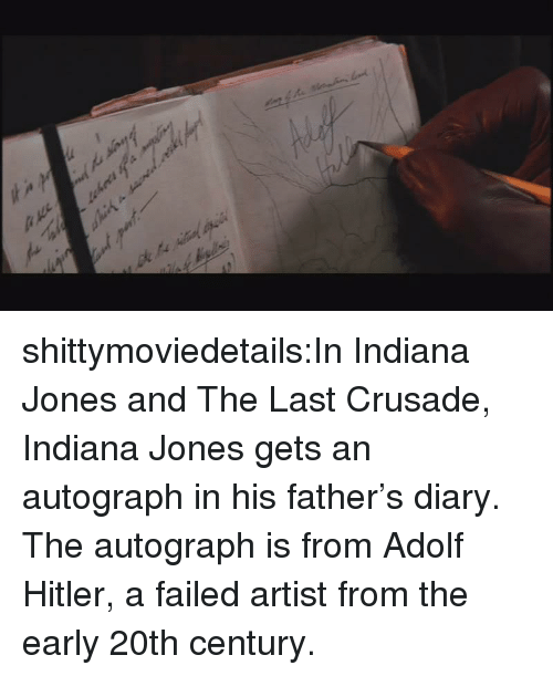 autograph: shittymoviedetails:In Indiana Jones and The Last Crusade, Indiana Jones gets an autograph in his father's diary. The autograph is from Adolf Hitler, a failed artist from the early 20th century.