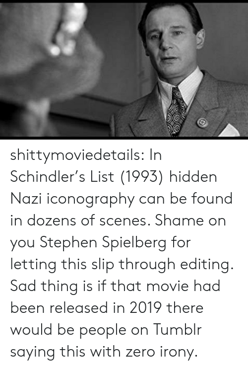 Stephen, Tumblr, and Zero: shittymoviedetails:  In Schindler's List (1993) hidden Nazi iconography can be found in dozens of scenes. Shame on you Stephen Spielberg for letting this slip through editing.  Sad thing is if that movie had been released in 2019 there would be people on Tumblr saying this with zero irony.