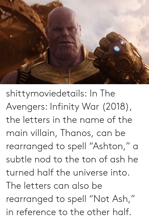 """nod: shittymoviedetails:  In The Avengers: Infinity War (2018), the letters in the name of the main villain, Thanos, can be rearranged to spell """"Ashton,"""" a subtle nod to the ton of ash he turned half the universe into. The letters can also be rearranged to spell """"Not Ash,"""" in reference to the other half."""