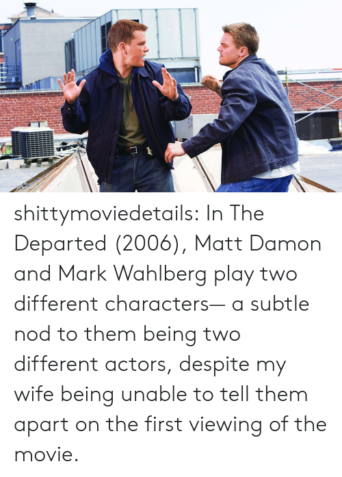 nod: shittymoviedetails:  In The Departed (2006), Matt Damon and Mark Wahlberg play two different characters— a subtle nod to them being two different actors, despite my wife being unable to tell them apart on the first viewing of the movie.