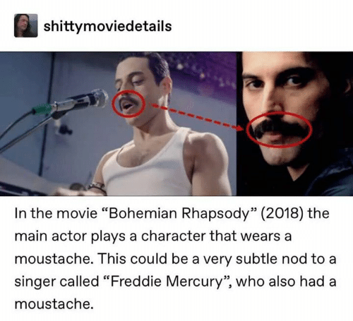 """nod: shittymoviedetails  In the movie """"Bohemian Rhapsody"""" (2018) the  main actor plays a character that wears a  moustache. This could be a very subtle nod to a  singer called """"Freddie Mercury"""", who also had a  moustache."""