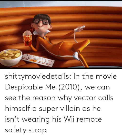 The: shittymoviedetails:  In the movie Despicable Me (2010), we can see the reason why vector calls himself a super villain as he isn't wearing his Wii remote safety strap
