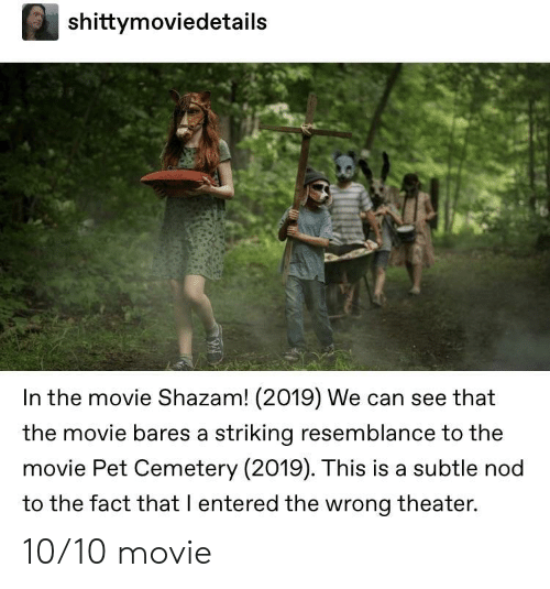 nod: shittymoviedetails  In the movie Shazam! (2019) We can see that  the movie bares a striking resemblance to the  movie Pet Cemetery (2019). This is a subtle nod  to the fact that I entered the wrong theater. 10/10 movie