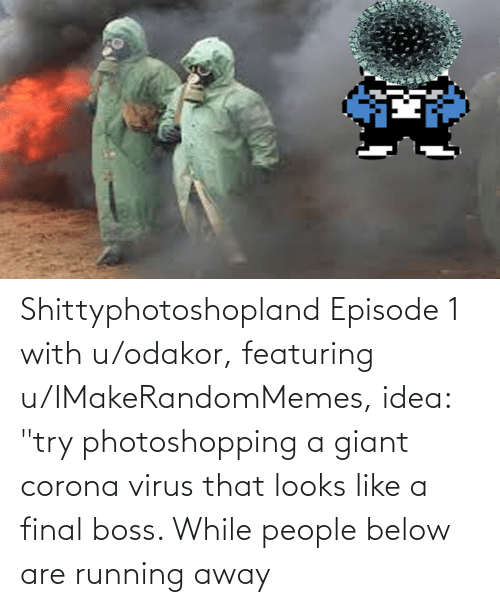 "episode 1: Shittyphotoshopland Episode 1 with u/odakor, featuring u/IMakeRandomMemes, idea: ""try photoshopping a giant corona virus that looks like a final boss. While people below are running away"