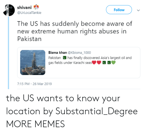 khan: shivani  Follow  @UrLOcalTankie  The US has suddenly become aware of  new extreme human rights abuses in  Pakistan  Bisma khan @Kbisma_1000  Pakistan has finally discovered Asia's largest oil and  gas fields under Karachi seas  7:15 PM 26 Mar 2019 the US wants to know your location by Substantial_Degree MORE MEMES