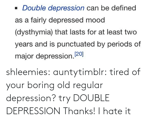 tired: shleemies:  auntytimblr:  tired of your boring old regular depression? try DOUBLE DEPRESSION  Thanks! I hate it
