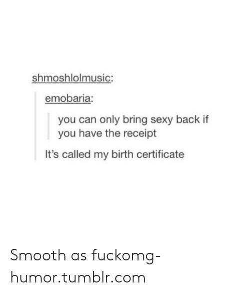 Smooth As Fuck: shmoshlolmusic:  emobaria  you can only bring sexy back if  you have the receipt  It's called my birth certificate Smooth as fuckomg-humor.tumblr.com