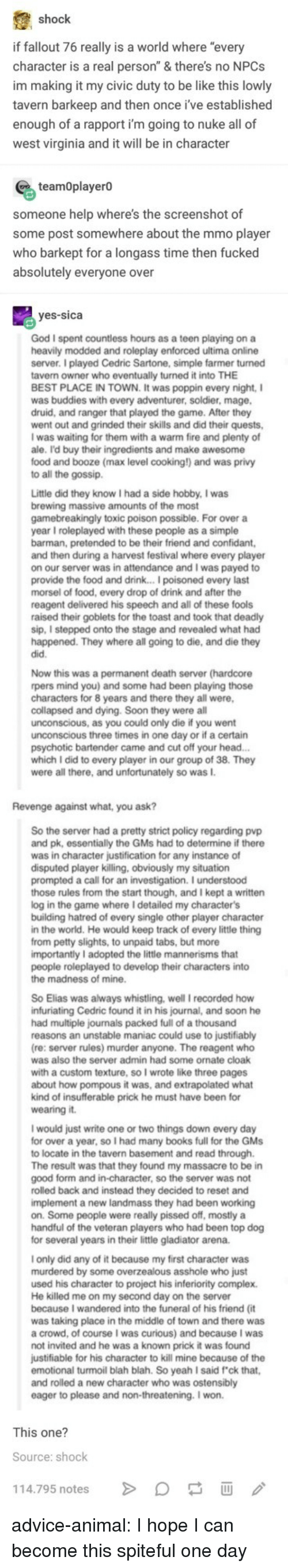 """infuriating: shock  if fallout 76 really is a world where """"every  character is a real person"""" & there's no NPCs  im making it my civic duty to be like this lowly  tavern barkeep and then once i've established  enough of a rapport i'm going to nuke all of  west virginia and it will be in character  teamOplayerO  someone help where's the screenshot of  some post somewhere about the mmo player  who barkept for a longass time then fucked  absolutely everyone over  yes-sica  God I spent countless hours as a teen playing on a  heavily modded and roleplay enforced ultima online  server. I played Cedric Sartone, simple farmer turned  tavern owner who eventually turned it into THE  BEST PLACE IN TOWN. It was poppin every night, I  was buddies with every adventurer, soldier, mage  druid, and ranger that played the game. After they  went out and grinded their skills and did their quests,  I was waiting for them with a warm fire and plenty of  ale. I'd buy their ingredients and make awesome  food and booze (max level cooking!) and was privy  to all the gossip.  Little did they know I had a side hobby, I was  brewing massive amounts of the most  gamebreakingly toxic poison possible. For over a  year I roleplayed with these people as a simple  barman, pretended to be their friend and confidant  and then during a harvest festival where every player  on our server was in attendance and I was payed to  provide the food and drink... I poisoned every last  morsel of food, every drop of drink and after the  reagent delivered his speech and all of these fools  raised their goblets for the toast and took that deadly  sip, I stepped onto the stage and revealed what had  happened. They where all going to die, and die they  did.  Now this was a permanent death server (hardcore  rpers mind you) and some had been playing those  characters for 8 years and there they all were  collapsed and dying. Soon they were all  unconscious, as you could only die if you went  unconscious three times in one"""