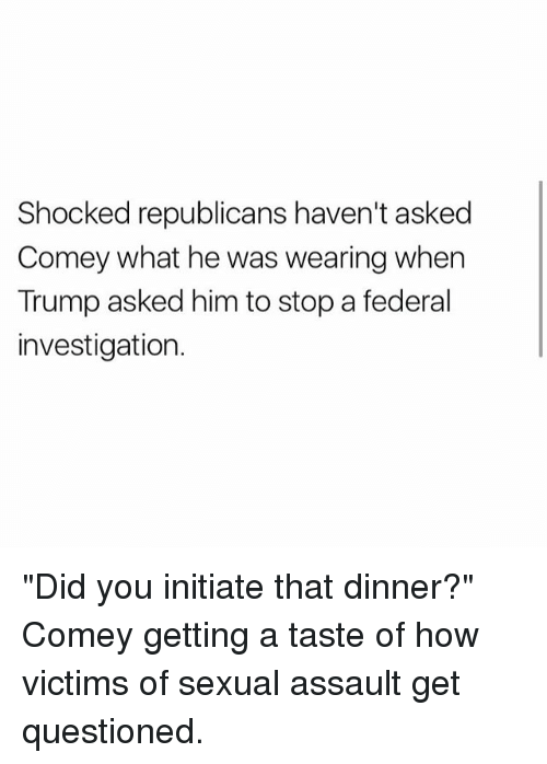 """initiate: Shocked republicans haven't asked  Comey what he was wearing when  Trump asked him to stop a federal  investigation. """"Did you initiate that dinner?"""" Comey getting a taste of how victims of sexual assault get questioned."""