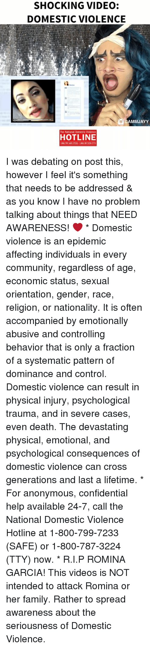 systematic: SHOCKING VIDEO:  DOMESTIC VIOLENCE  CAMMJAYY  The National Domestic Violence  HOTLINE  1800.799.SAFE (7233)-1800 787 3224 (TT I was debating on post this, however I feel it's something that needs to be addressed & as you know I have no problem talking about things that NEED AWARENESS! ❤️ * Domestic violence is an epidemic affecting individuals in every community, regardless of age, economic status, sexual orientation, gender, race, religion, or nationality. It is often accompanied by emotionally abusive and controlling behavior that is only a fraction of a systematic pattern of dominance and control. Domestic violence can result in physical injury, psychological trauma, and in severe cases, even death. The devastating physical, emotional, and psychological consequences of domestic violence can cross generations and last a lifetime. * For anonymous, confidential help available 24-7, call the National Domestic Violence Hotline at 1-800-799-7233 (SAFE) or 1-800-787-3224 (TTY) now. * R.I.P ROMINA GARCIA! This videos is NOT intended to attack Romina or her family. Rather to spread awareness about the seriousness of Domestic Violence.