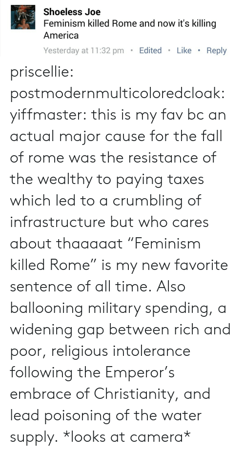 "America, Fall, and Feminism: Shoeless Joe  Feminism killed Rome and now it's killing  America  Yesterday at 11:32 pm.Edited Like Reply priscellie:  postmodernmulticoloredcloak:  yiffmaster:  this is my fav bc an actual major cause for the fall of rome was the resistance of the wealthy to paying taxes which led to a crumbling of infrastructure but who cares about thaaaaat  ""Feminism killed Rome"" is my new favorite sentence of all time.   Also ballooning military spending, a widening gap between rich and poor, religious intolerance following the Emperor's embrace of Christianity, and lead poisoning of the water supply. *looks at camera*"