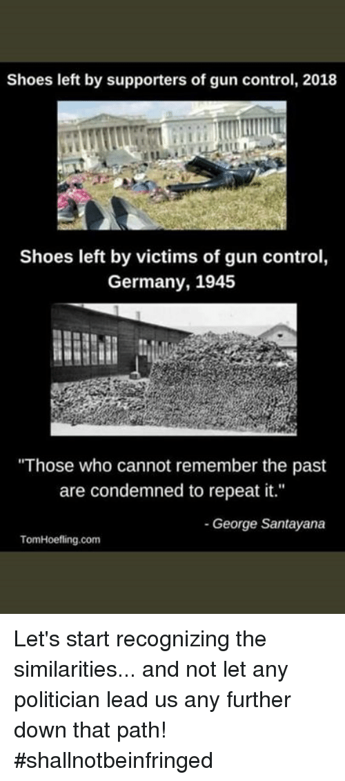 "Memes, Shoes, and Control: Shoes left by supporters of gun control, 2018  Shoes left by victims of gun control,  Germany, 1945  Those who cannot remember the past  are condemned to repeat it.""  - George Santayana  TomHoefling.com Let's start recognizing the similarities... and not let any politician lead us any further down that path! #shallnotbeinfringed"