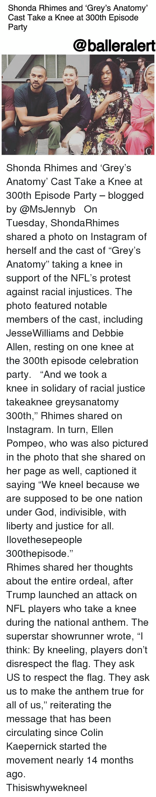 """Colin Kaepernick, God, and Instagram: Shonda Rhimes and 'Grey's Anatomy'  Cast Take a Knee at 300th Episode  Party  @balleralert Shonda Rhimes and 'Grey's Anatomy' Cast Take a Knee at 300th Episode Party – blogged by @MsJennyb ⠀⠀⠀⠀⠀⠀⠀ ⠀⠀⠀⠀⠀⠀⠀ On Tuesday, ShondaRhimes shared a photo on Instagram of herself and the cast of """"Grey's Anatomy"""" taking a knee in support of the NFL's protest against racial injustices. The photo featured notable members of the cast, including JesseWilliams and Debbie Allen, resting on one knee at the 300th episode celebration party. ⠀⠀⠀⠀⠀⠀⠀ ⠀⠀⠀⠀⠀⠀⠀ """"And we took a knee in solidary of racial justice takeaknee greysanatomy 300th,"""" Rhimes shared on Instagram. In turn, Ellen Pompeo, who was also pictured in the photo that she shared on her page as well, captioned it saying """"We kneel because we are supposed to be one nation under God, indivisible, with liberty and justice for all. Ilovethesepeople 300thepisode."""" ⠀⠀⠀⠀⠀⠀⠀ ⠀⠀⠀⠀⠀⠀⠀ Rhimes shared her thoughts about the entire ordeal, after Trump launched an attack on NFL players who take a knee during the national anthem. The superstar showrunner wrote, """"I think: By kneeling, players don't disrespect the flag. They ask US to respect the flag. They ask us to make the anthem true for all of us,"""" reiterating the message that has been circulating since Colin Kaepernick started the movement nearly 14 months ago. ⠀⠀⠀⠀⠀⠀⠀ ⠀⠀⠀⠀⠀⠀⠀ Thisiswhywekneel"""