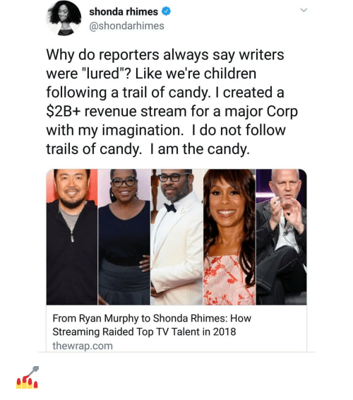 """Candy, Memes, and 🤖: shonda rhimes  @shondarhimes  Why do reporters always say writers  were """"lured""""? Like we're childrern  following a trail of candy. I created a  $2B+ revenue stream for a major Corp  with my imagination. I do not follow  trails of candy. I am the candy  From Ryan Murphy to Shonda Rhimes: How  Streaming Raided Top TV Talent in 2018  thewrap.com 💅"""