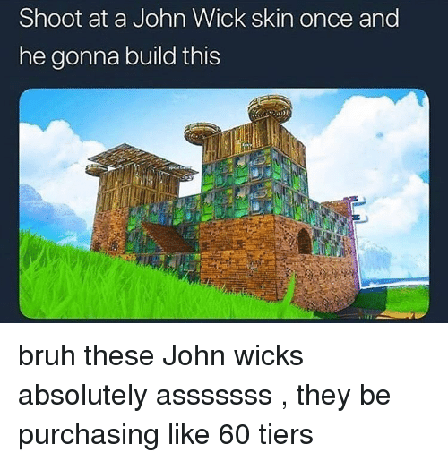 wicks: Shoot at a John Wick skin once and  he gonna build this bruh these John wicks absolutely asssssss , they be purchasing like 60 tiers