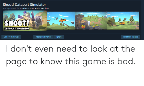 Battle Simulator: Shoot! Catapult Simulator  Since you wish for Totally Accurate Battle Simulator  SHOOT!  CATAPULT SIMULATOR  Visit Product Page  Find More like this  Add to your wishlist  Ignore I don't even need to look at the page to know this game is bad.