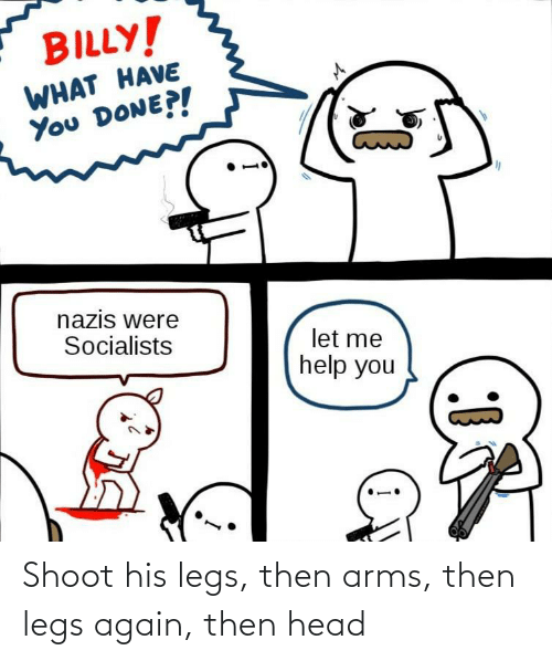 shoot: Shoot his legs, then arms, then legs again, then head