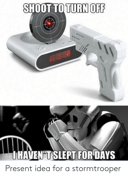 present: SHOOT TO TURN OFF  THAVEN'T SLEPT FOR DAYS Present idea for a stormtrooper