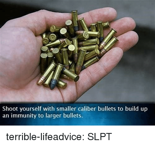 immunity: Shoot yourself with smaller caliber bullets to build up  an immunity to larger bullets. terrible-lifeadvice:  SLPT