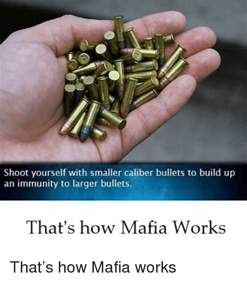 immunity: Shoot yourself with smaller caliber bullets to build up  an immunity to larger bullets.  That's how Mafia Works That's how Mafia works