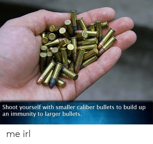 immunity: Shoot yourself with smaller caliber bullets to build up  an immunity to larger bullets. me irl