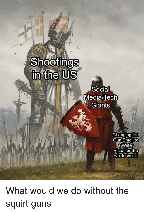 Guns, Memes, and Social Media: Shootinas  0  in the US  Social  Media/Tech  Giants  Changing the  Gun Emoi to  a Water  Pistol for the  whole world What would we do without the squirt guns