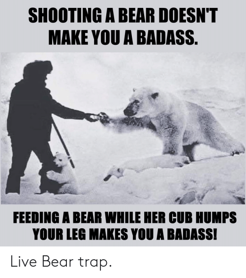 bear trap: SHOOTING A BEAR DOESN'T  MAKE YOU A BADASS.  FEEDING A BEAR WHILE HER CUB HUMPS  YOUR LEG MAKES YOU A BADASS! Live Bear trap.