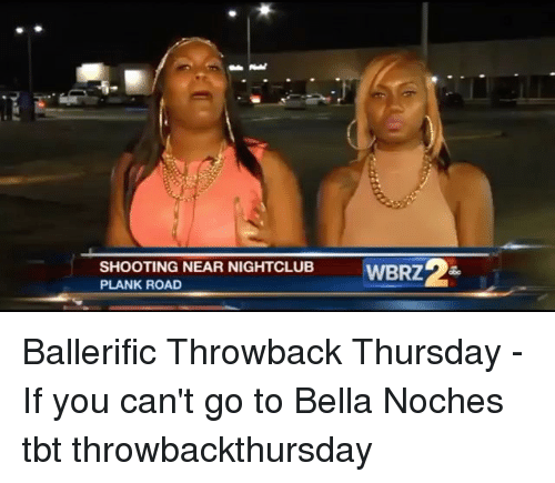 Memes, Tbt, and Throwback Thursday: SHOOTING NEAR NIGHTCLUB  PLANK ROAD Ballerific Throwback Thursday - If you can't go to Bella Noches tbt throwbackthursday