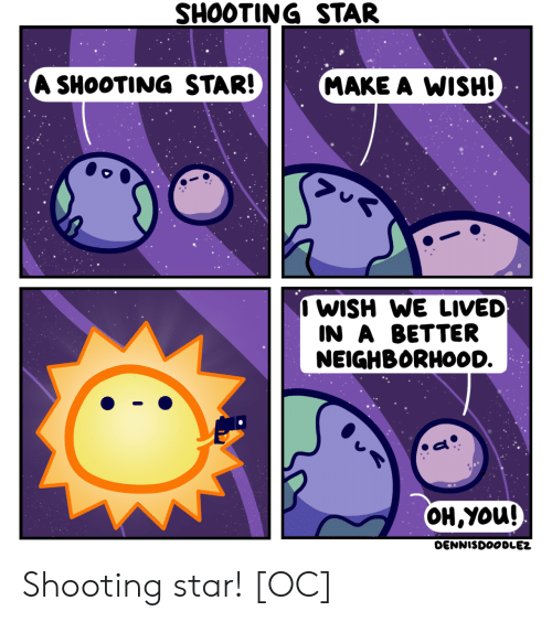 Lived: SHOOTING STAR  A SHOOTING STAR!  MAKE A WISH!  I WISH WE LIVED  IN A BETTER  NEIGHBORHOOD.  OH,YOu!  DENNISDOODLEZ Shooting star! [OC]