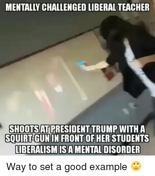 Memes, Squirt, and 🤖: SHOOTSAT PRESIDENT TRUMP  WITH A  SQUIRT GUN IN FRONT OF HER STUDENTS  LIBERALISM ISA MENTALDISORDER Way to set a good example 🙄