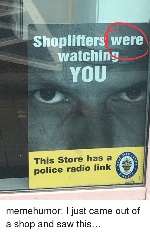 I Just Came: Shoplifters were  watching  YOU  AID  This Store has a  police radio link memehumor:  I just came out of a shop and saw this…
