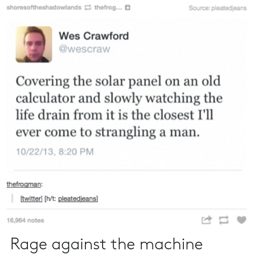 rage against the machine: shoresoftheshadowlands thefrog  Source: pleatedjeans  Wes Crawford  @wescraw  Covering the solar panel on an old  calculator and slowly watching the  life drain from it is the closest I'll  ever come to strangling a man.  10/22/13, 8:20 PM  thefrogman:  twitterl [h/t: pleatedjeans]  16,964 notes Rage against the machine