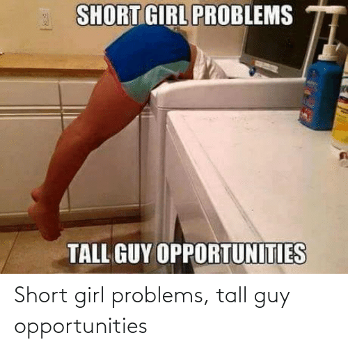 problems: Short girl problems, tall guy opportunities
