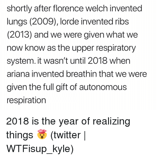 Lorde: shortly after florence welch invented  lungs (2009), lorde invented ribs  (2013) and we were given what we  now know as the upper respiratory  system. it wasn't until 2018 when  ariana invented breathin that we were  given the full gift of autonomous  respiration 2018 is the year of realizing things 🤯 (twitter | WTFisup_kyle)