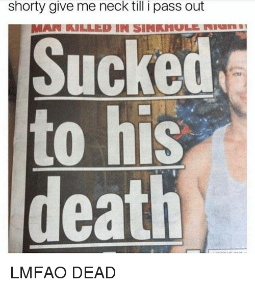 Lmfao Dead: Shorty give me neck till i pass out  MAIN TRILLIED IN SINRHUL NW  Sucked  to his  death LMFAO DEAD