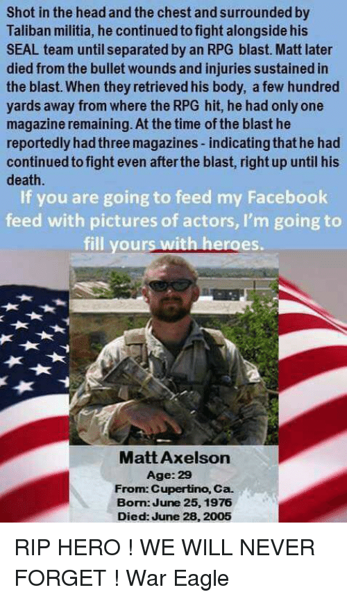 taliban: Shot in the head and the chest and surrounded by  Taliban militia, he continued to fight alongside his  SEAL team until separated by an RPG blast. Matt later  died from the bullet wounds and injuries sustained in  the blast. When they retrieved his body, a few hundred  yards away from where the RPG hit, he had only one  magazine remaining. At the time of the blast he  reportedly hadthree magazines-indicatingthat he had  continued to fight even afterthe blast, right up until his  death  If you are going to feed my Facebook  feed with pictures of actors, I'm going to  fill your  with heroes.  Matt Axelson  Age: 29  From: Cupertino, Ca.  Bom June 25, 1976  Died: June 28, 2005 RIP HERO ! WE WILL NEVER FORGET  !                              War Eagle