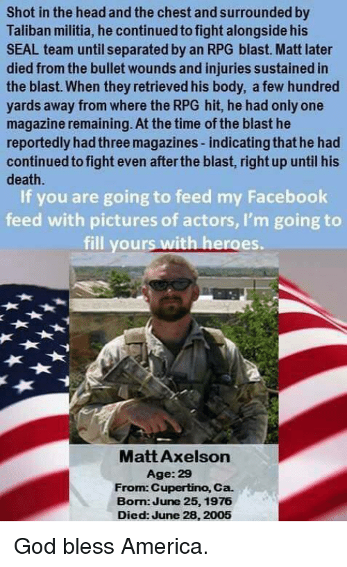 taliban: Shot in the head and the chest and surrounded by  Taliban militia, he continued to fight alongside his  SEAL team until separated by an RPG blast. Matt later  died from the bullet wounds and injuries sustained in  the blast. When they retrieved his body, a few hundred  yards away from where the RPG hit, he had only one  magazine remaining. At the time of the blast he  reportedly hadthree magazines-indicatingthat he had  continued to fight even after the blast, right up until his  death.  If you are going to feed my Facebook  feed with pictures of actors, I'm going to  fill yours with heroes.  Matt Axelson  Age: 29  From: Cupertino, Ca.  Bom June 25, 1976  Died: June 28, 2005 God bless America.