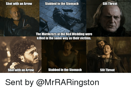 Red Wedding: Shot with an Arrow  Stabbed inthe Stomach  The Murderers at the Red Wedding were  killed in the same way as their victims.  Stabbed in the Stomach  Shot with an Arrow  Slit Throat  Slit Throat Sent by @MrRARingston