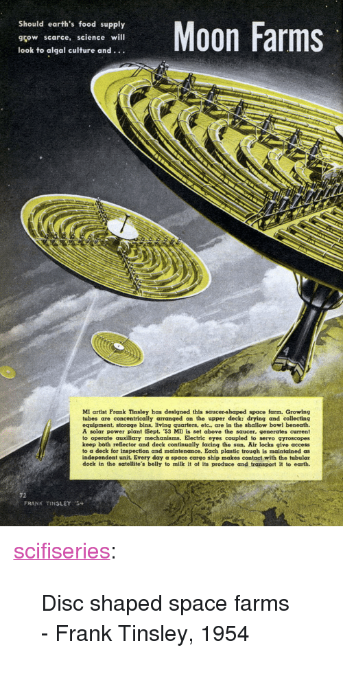 """trough: Should earth's food supply  grow scarce, science will  look to algal culture and...  Moon Farms  MI artist Frank Tinsley has designed this saucer-shaped space farm. Growing  tubes are concentrically arranged on the upper deck: drying and collecting  equipment, storage bins, living quarters, etc. are in the shallow bowl beneath.  A solar power plant (Sept. 53 MI) is set above the saucer, generates current  to operate auxiliary mechanisms. Electric eyes coupled to servo gyroscopes  keep both reflector and deck continually facing the sun. Air locks give access  to a deck for inspection and maintenance. Each plastic trough is maintained as  independent unit. Every day a space cargo ship makes contact with the tubular  dock in the satellite's belly to milk it of its produce and transport it to earth.  72  FRANK TINSLEY <p><a href=""""http://scifiseries.tumblr.com/post/158152686619/disc-shaped-space-farms-frank-tinsley-1954"""" class=""""tumblr_blog"""">scifiseries</a>:</p>  <blockquote><p>Disc shaped space farms - Frank Tinsley, 1954</p></blockquote>"""