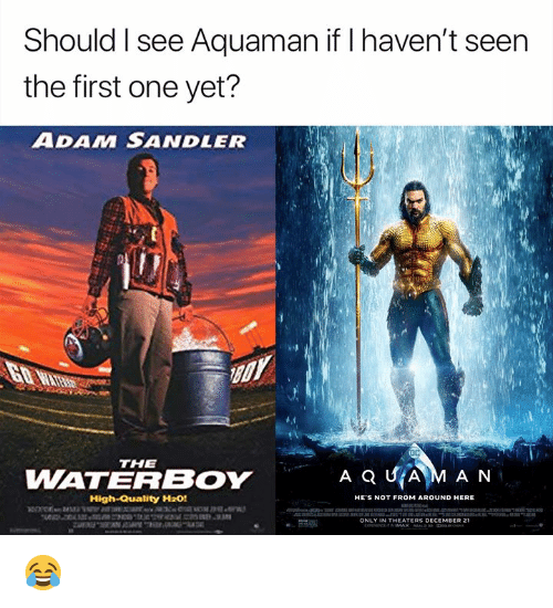 sandler: Should I see Aquaman if I haven't seen  the first one yet?  ADAM SANDLER  THE  WATERBOY  High-Quality H20!  HE'S NOT FROM AROUND HERE  ONLY IN THEATERS DECEMBER 21 😂