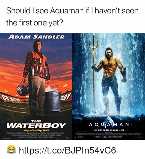 sandler: Should I see Aquaman if I haven't seen  the first one yet?  ADAM SANDLER  THE  WATERBOY  High-Quality H201  HE S NOT FROM AROUND HERE  ONLY IN THEATERS DECEMBER 21  EXPERIENCE IT IN IMAX R2aL๖ 3D DOLBY(NEMA 😂 https://t.co/BJPIn54vC6