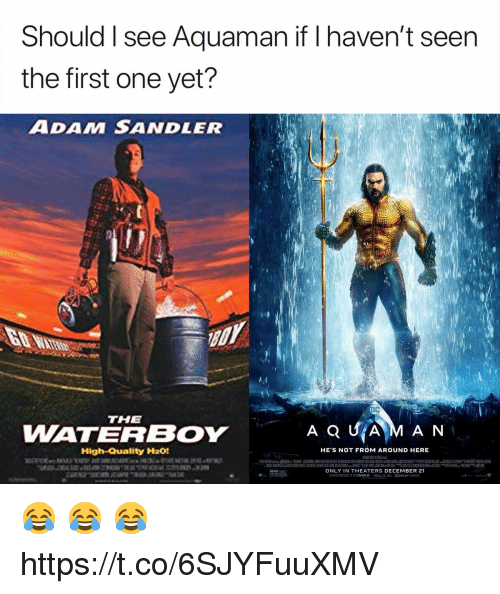 sandler: Should I see Aquaman if I haven't seen  the first one yet?  ADAM SANDLER  THE  WATERBOY  AQUİAM AN  High-Quality H201  HE'S NOT FROM AROUND HERE  ONLY IN THEATERS DECEMBER 21  EXPERIENCE IT IN IMAX Rea 3う DODOLBY (NEMA 😂 😂 😂 https://t.co/6SJYFuuXMV