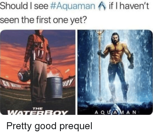 prequel: Should I see#Aquaman  seen the first one yet?  if I haven't  THE  WATEREOY Pretty good prequel