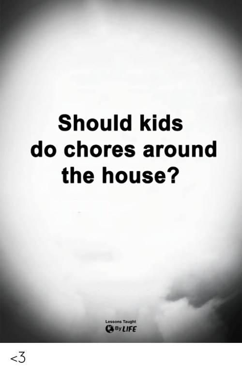 Life, Memes, and House: Should kids  do chores around  the house?  Lessons Taught  By LIFE <3